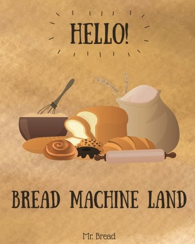 Hello! Bread Machine Land: 365 Days of Easy Bread Machine Recipes (Bread Machine Book, Bread Machine Recipe Book, Best Bread Machine Cookbook, Bread Machine Maker) (Volume 1) by Mr. Bread