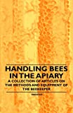 Handling Bees in the Apiary - a Collection of Articles on the Methods and Equipment of the Beekeeper, Various, 1446542572