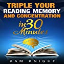 Triple Your Reading, Memory, and Concentration in 30 Minutes Audiobook by Kam Knight Narrated by Jeremy Vore