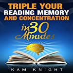 Triple Your Reading, Memory, and Concentration in 30 Minutes | Kam Knight