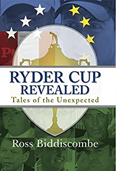 Ryder Cup Revealed: Tales of the Unexpected by [Biddiscombe, Ross]