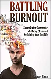 Battling Burnout: Strategies for Overcoming Debilitating Stress and Reclaiming Your Best Life (Burnout Work, Stress Management Skills, Stress Management Tools, Depression, Tips on Stress Management)