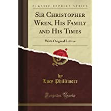Sir Christopher Wren, His Family and His Times: With Original Letters (Classic Reprint)