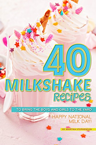 40 Milkshake Recipes: To Bring the Boys and Girls to the Yard - Happy National Milk Day! by Martha Stephenson