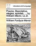Poems Descriptive, Elegies, Epistles, by William Mavor, Ll D, William Fordyce Mavor, 1170621252