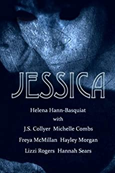 Jessica by [Hann-Basquiat, Helena, Collyer, J.S., Combs, Michelle, McMillan, Freya, Morgan, Hayley, Rogers, Lizzi, Sears, Hannah]