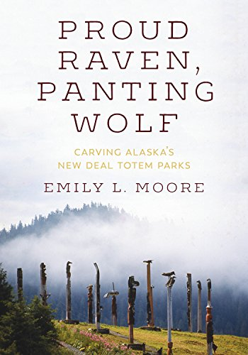 (Proud Raven, Panting Wolf: Carving Alaska's New Deal Totem Parks (Art History Publication Initiative)