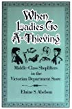 By Elaine S. Abelson - When Ladies Go A-Thieving: Middle-Class Shoplifters in the Victorian Department Store: 1st (first) Edition