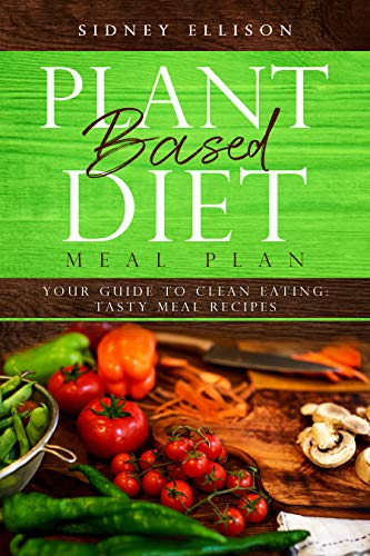 Plant Based Diet Meal Plan: Your Guide to Clean Eating: Tasty Meal Recipes by Sidney Ellison