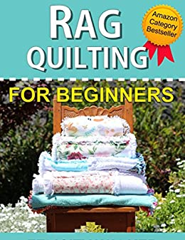 Rag Quilting for Beginners: How-to quilting book with 11 easy rag quilting patterns for beginners. Quilting for Beginners series by [Walker, Felicity]