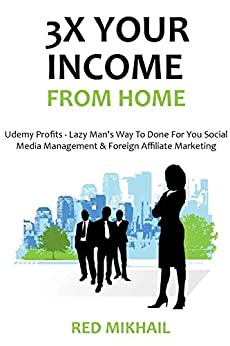 3X YOUR INCOME FROM HOME BUNDLE - Start an online business in the comfort of your house: Udemy Profits - Lazy Man's Way To Done For You Social Media Management & Foreign Affiliate Marketing by [Mikhail, Red]