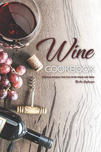 Wine Cookbook: Delicious Recipes That Can All Be Made with Wine by Martha Stephenson