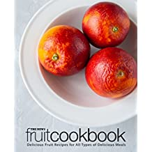 The New Fruit Cookbook: Delicious Fruit Recipes for All Types of Delicious Meals