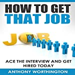 How to Get That Job: Ace the Interview and Get Hired Today | Anthony Worthington