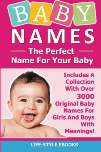 BABY NAMES: The Perfect Name For Your Baby - Includes A Collection With Over 3000 Original Baby Names For Girls And Boys With Meanings!: (Baby Names, ... Baby Names And Meanings, Baby Names Girls)