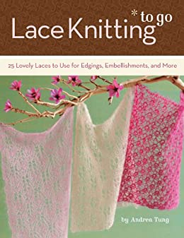 Lace Knitting to Go: 25 Lovely Laces to Use for Edgings, Embellishments, and More by [Tung, Andrea]