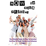 How To Make Friends: The Ultimate Guide On How To Socialize And How To Make Friends And Influence People (How To Overcome Fear With A Smile Book 2)