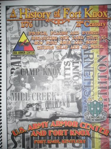 A History of Fort Knox (U.S. Army Armor Center) - People, Places and Events Regarding the Land That Is Now Fort Knox and Some Things That Are No More. (Fort Knox Kentucky, Home of Mounted Warfare)