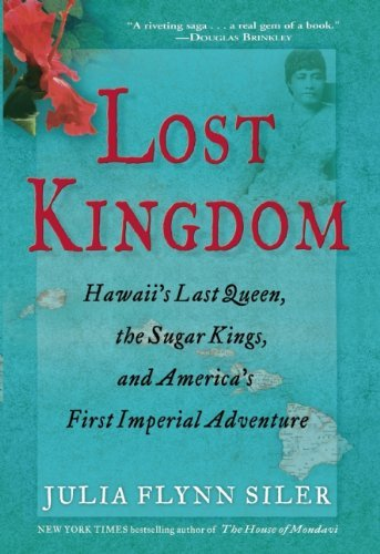 Lost Kingdom: Hawaii?s Last Queen, the Sugar Kings, and America?s First Imperial Venture by Julia Flynn Siler (2013-01-08)