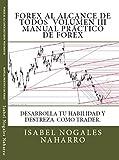 MANUAL PRACTICO DE FOREX: Desarrolla tu habilidad y Destreza como TRADER (FOREX AL ALCANCE DE TODOS nº 3) (Spanish Edition)