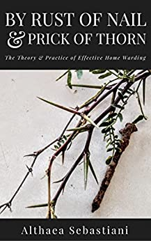 By Rust of Nail & Prick of Thorn: The Theory & Practice of Effective Home Warding by [Sebastiani, Althaea]