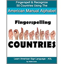Fingerspelling COUNTRIES: Fingerspell & Recognize 50 Countries Using the American Manual Alphabet in American Sign Language (ASL) (Learn American Sign Language - ASL Book 4)