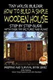 tiny house builders - Tiny House Builder - How to Build a Simple Wooden House - Step By Step Guide With Over 100 Pictures and Plans (Prepping and Survival Series)