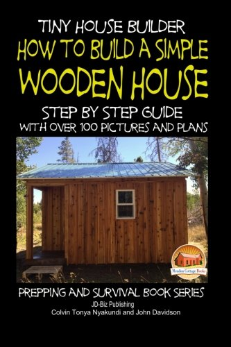 Download Tiny House Builder - How to Build a Simple Wooden House - Step By Step Guide With Over 100 Pictures and Plans (Prepping and Survival Series) ebook
