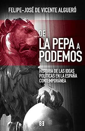 De La Pepa a Podemos: Historia de las ideas políticas en la España contemporánea (Nuevo Ensayo nº 7) eBook: de Vicente Algueró, Felipe-José: Amazon.es: Tienda Kindle
