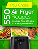 550 Air Fryer Recipes: Amazingly Tasty & Healthy Air Fryer Cookbook