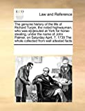 The Genuine History of the Life of Richard Turpin, the Noted Highwayman, Who Was E[X]Ecuted at York for Horse-Stealing, under the Name of John Palmer, See Notes Multiple Contributors, 0699135281