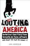 The Looting of America: How Wall Street's Game of Fantasy Finance Destroyed Our Jobs, Pensions, and Prosperity-and What We Can Do about It