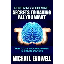 Renewing Your Mind!: Secrets to Having All You Want: How to Use Your Mind Power to Create Success: The Secret to Financial Abundance: How to stop Living from Paycheck to Paycheck: