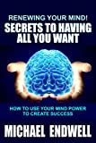 Renewing Your Mind!: Secrets to Having All You Want: How to Use Your Mind Power to Create Success.