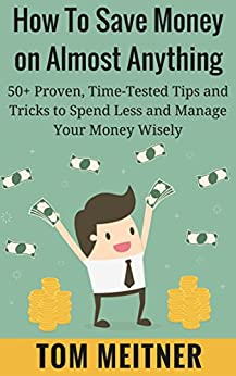How to Save Money on Almost Anything: 50+ Proven, Time-Tested Tips and Tricks to Spend Less and Manage Your Money Wisely (2-Hour Upgrade Series Book 1) by [Meitner, Tom]