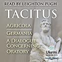 Agricola, Germania, A Dialogue Concerning Oratory Audiobook by  Tacitus Narrated by Leighton Pugh