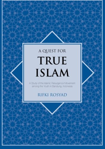 A quest for true Islam: a study of the Islamic resurgence movement among the youth in Bandung, Indonesia [Islam in southeast Asia series]
