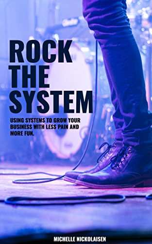 Rock the System: Using Systems to Grow Your Business With Less Pain + More Fun (System Rock)