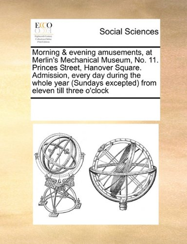 Morning & evening amusements, at Merlin's Mechanical Museum, No. 11. Princes Street, Hanover Square. Admission, every day during the whole year (Sundays excepted) from eleven till three o'clock Text fb2 ebook