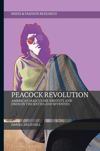 Peacock Revolution: American Masculine Identity and Dress in the Sixties and Seventies (Dress and Fashion - 60s Fashion 70s And