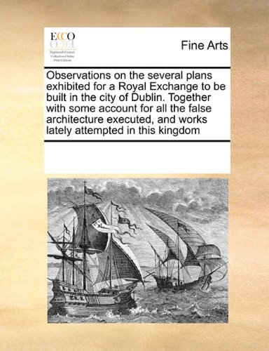 Download Observations on the several plans exhibited for a Royal Exchange to be built in the city of Dublin. Together with some account for all the false ... and works lately attempted in this kingdom PDF