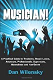 Musician! A Practical Guide for Students, Music Lovers, Amateurs, Professionals, Superstars, Wannabees and Has-Beens, Dan Wilensky, 1452857717