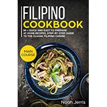 Filipino Cookbook: MAIN COURSE – 80 + Quick and easy to prepare at home recipes, step-by-step guide to the classic Filipino cuisine