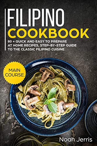 Filipino Cookbook: MAIN COURSE – 80 + Quick and easy to prepare at home recipes, step-by-step guide to the classic Filipino cuisine by Noah Jerris
