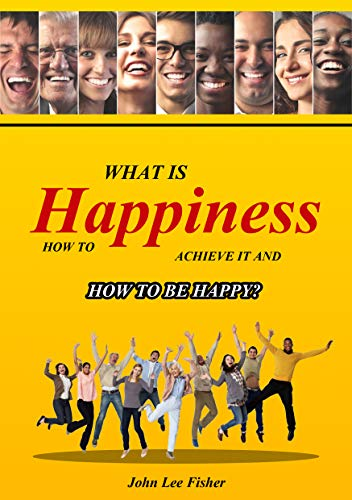 Happiness: What Is Happiness, How To Achieve It And How To Be Happy! (Happiness, Happier Life, Feel Good And Be Happy, How To Be Happy, Stress, Anxiety, Inner Joy,)