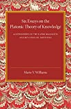 Six Essays on the Platonic Theory of Knowledge : As Expounded in the Later Dialogues and Reviewed by Aristotle, Williams, Marie V., 110744814X