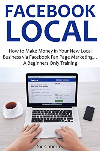 FACEBOOK LOCAL (2016): How to Make Money in Your New Local Business via Facebook Fan Page Marketing… A Beginners Only Training