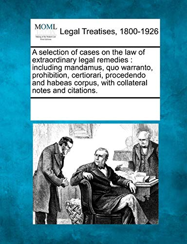 Extraordinary Legal Remedies - A selection of cases on the law of extraordinary legal remedies: including mandamus, quo warranto, prohibition, certiorari, procedendo and habeas corpus, with collateral notes and citations.