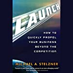 Launch: How to Quickly Propel Your Business Beyond the Competition | Michael A. Stelzner
