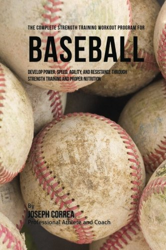 (The Complete Strength Training Workout Program for Baseball: Develop power, speed, agility, and resistance through strength training and proper nutrition)